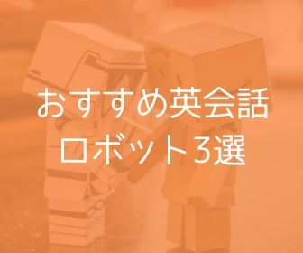 英会話ロボットとは? 使ってみてわかったメリットとおすすめロボット3選