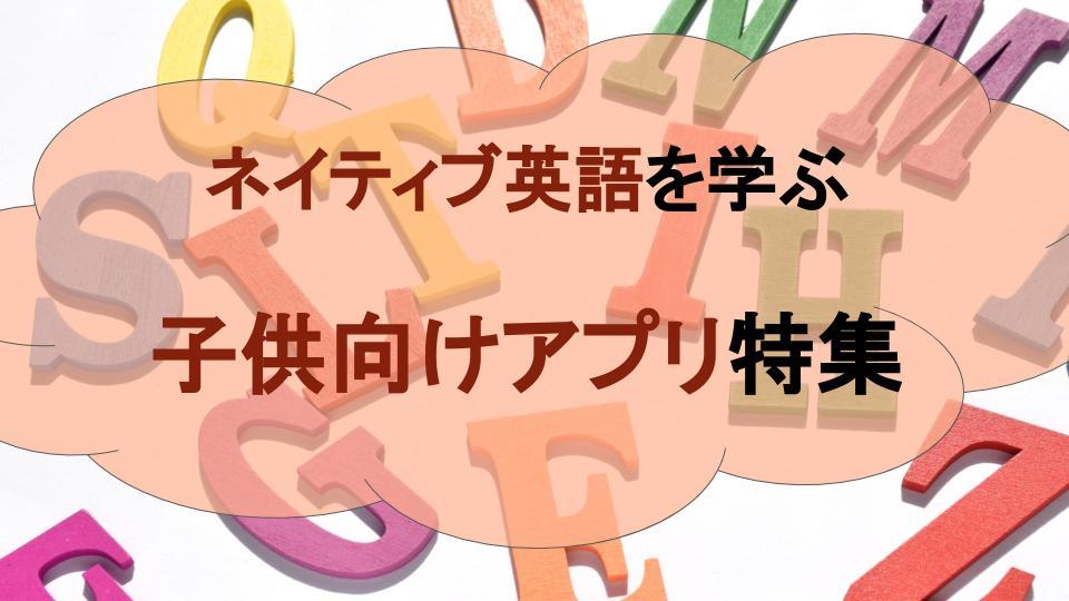 【効率的】ネイティヴな英語を学べる子供向けアプリ特集