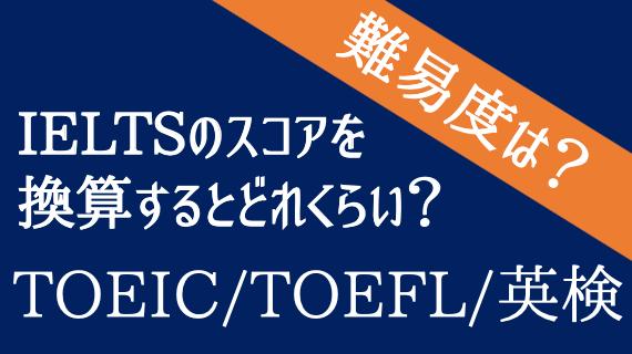 IELTSのスコアをTOEIC・TOEFL・英検スコアに換算するとどれくらい?