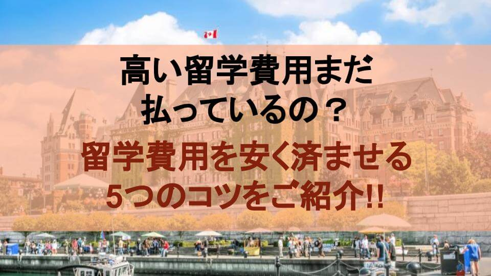 まだ高い留学費を払ってるの?カナダ留学を安く抑える5つのコツを紹介!!